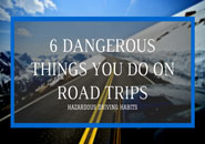 6 Dangerous Things You Might Do on Your Road Trips